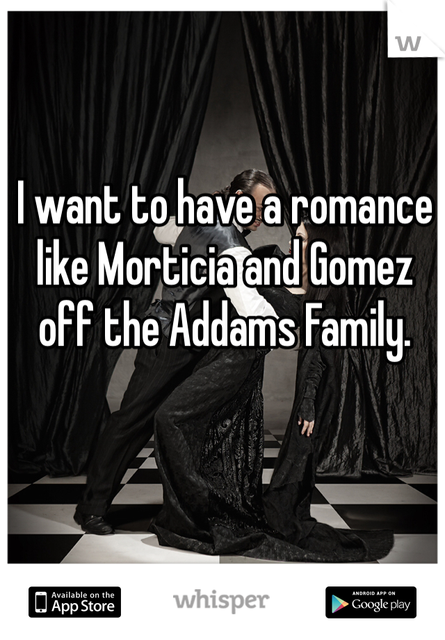 I want to have a romance like Morticia and Gomez off the Addams Family.