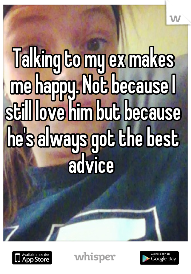 Talking to my ex makes me happy. Not because I still love him but because he's always got the best advice