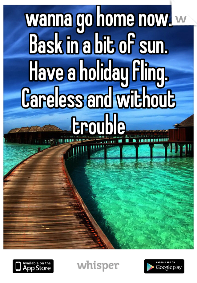 wanna go home now. Bask in a bit of sun. Have a holiday fling. Careless and without trouble