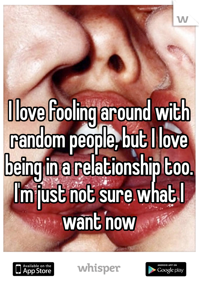 I love fooling around with random people, but I love being in a relationship too. I'm just not sure what I want now