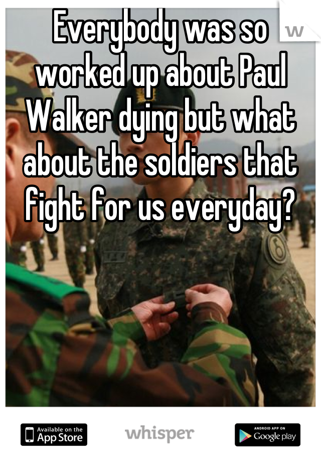 Everybody was so worked up about Paul Walker dying but what about the soldiers that fight for us everyday?