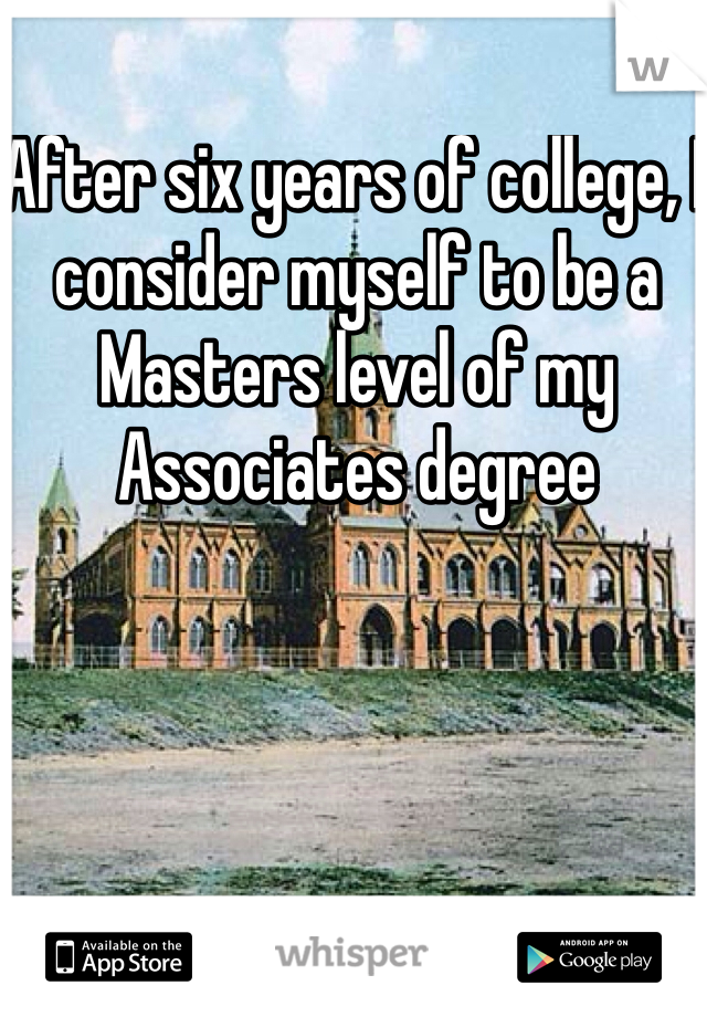 After six years of college, I consider myself to be a Masters level of my Associates degree