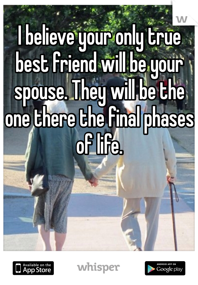 I believe your only true best friend will be your spouse. They will be the one there the final phases of life.