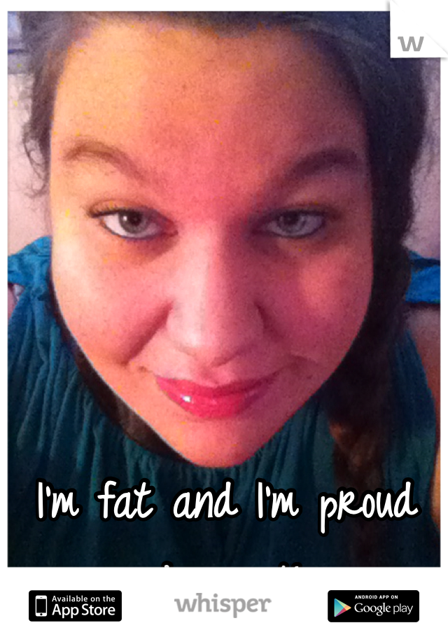 I'm fat and I'm proud damn it!