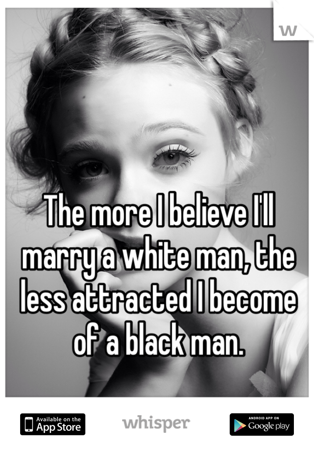 The more I believe I'll marry a white man, the less attracted I become of a black man.