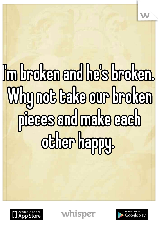I'm broken and he's broken. Why not take our broken pieces and make each other happy.
