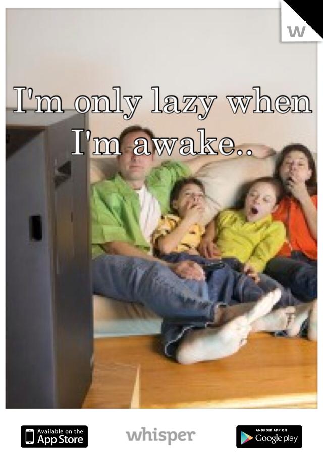 I'm only lazy when I'm awake..