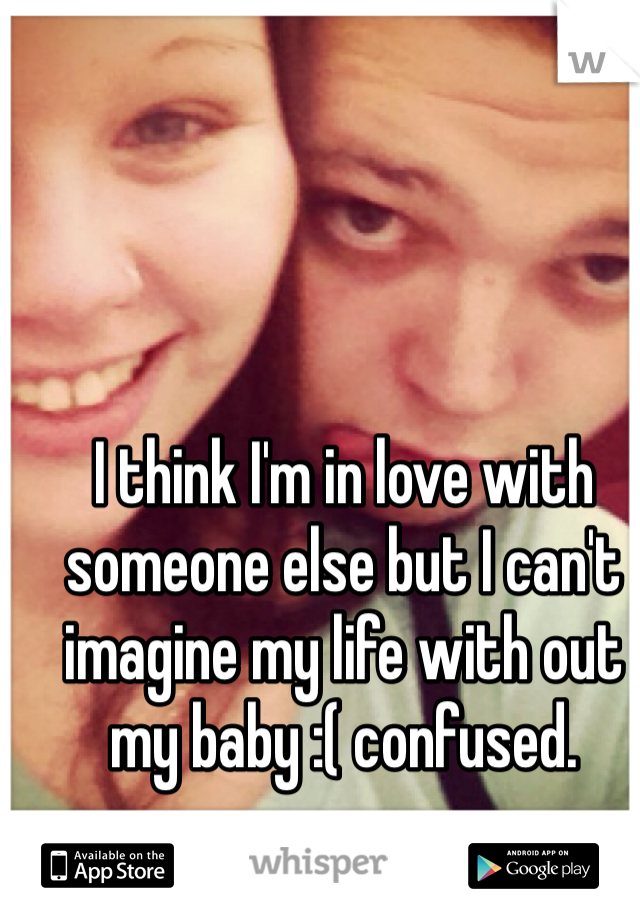 I think I'm in love with someone else but I can't imagine my life with out my baby :( confused.