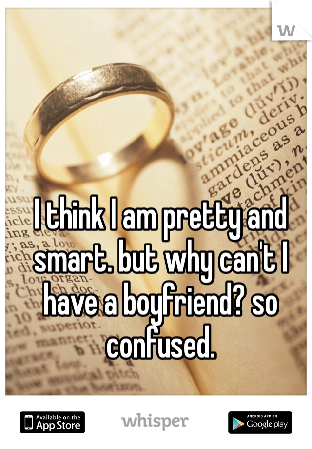 I think I am pretty and smart. but why can't I have a boyfriend? so confused.