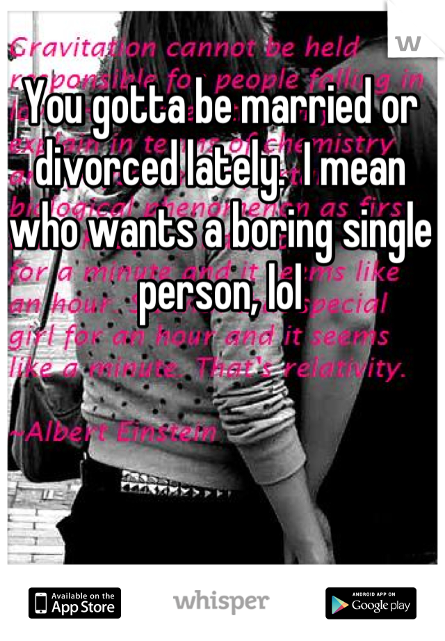 You gotta be married or divorced lately.  I mean who wants a boring single person, lol
