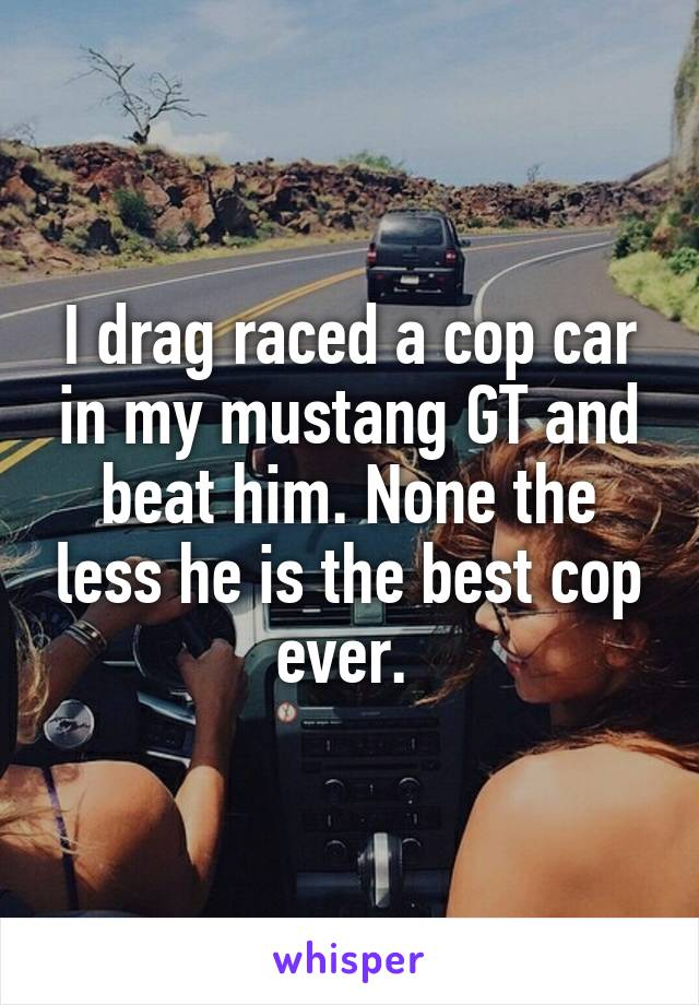 I drag raced a cop car in my mustang GT and beat him. None the less he is the best cop ever.