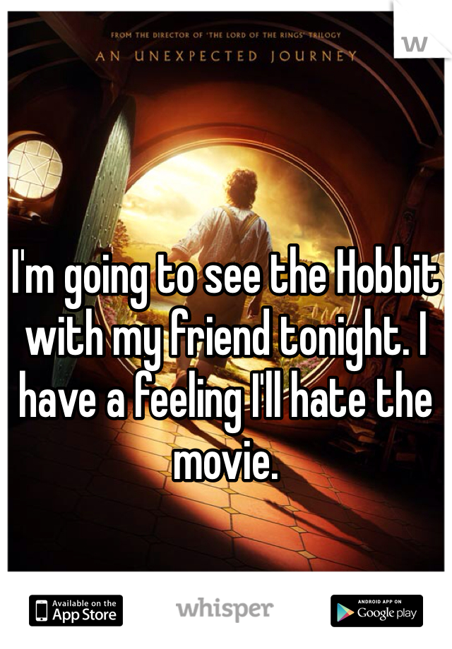 I'm going to see the Hobbit with my friend tonight. I have a feeling I'll hate the movie.