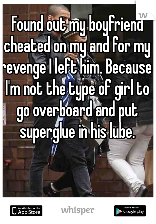 Found out my boyfriend cheated on my and for my revenge I left him. Because I'm not the type of girl to go overboard and put superglue in his lube.