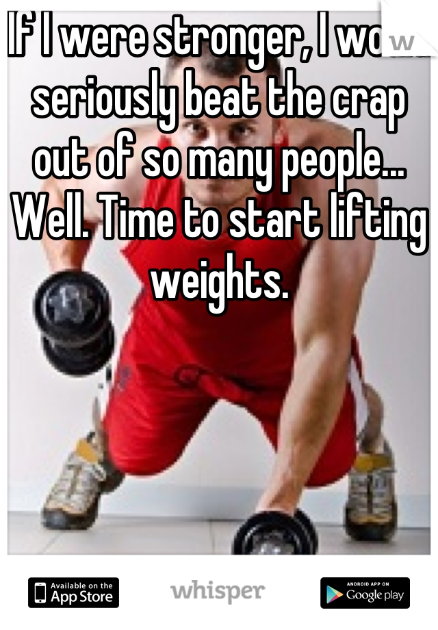 If I were stronger, I would seriously beat the crap out of so many people... Well. Time to start lifting weights.