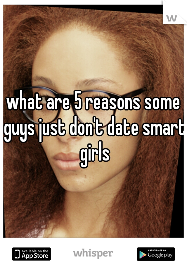 what are 5 reasons some guys just don't date smart girls