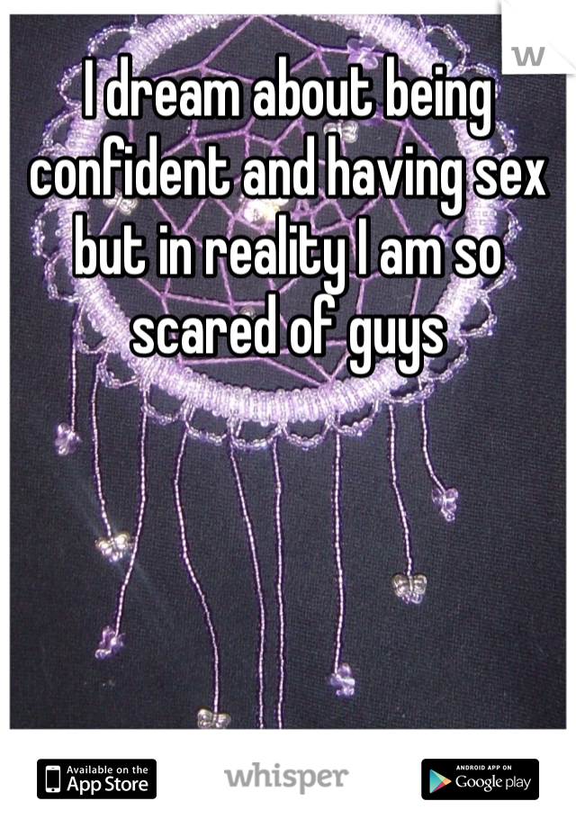 I dream about being confident and having sex but in reality I am so scared of guys