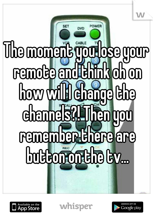 The moment you lose your remote and think oh on how will I change the channels?! Then you remember there are button on the tv...