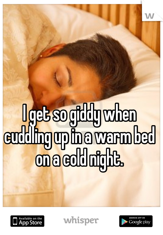 I get so giddy when cuddling up in a warm bed on a cold night.