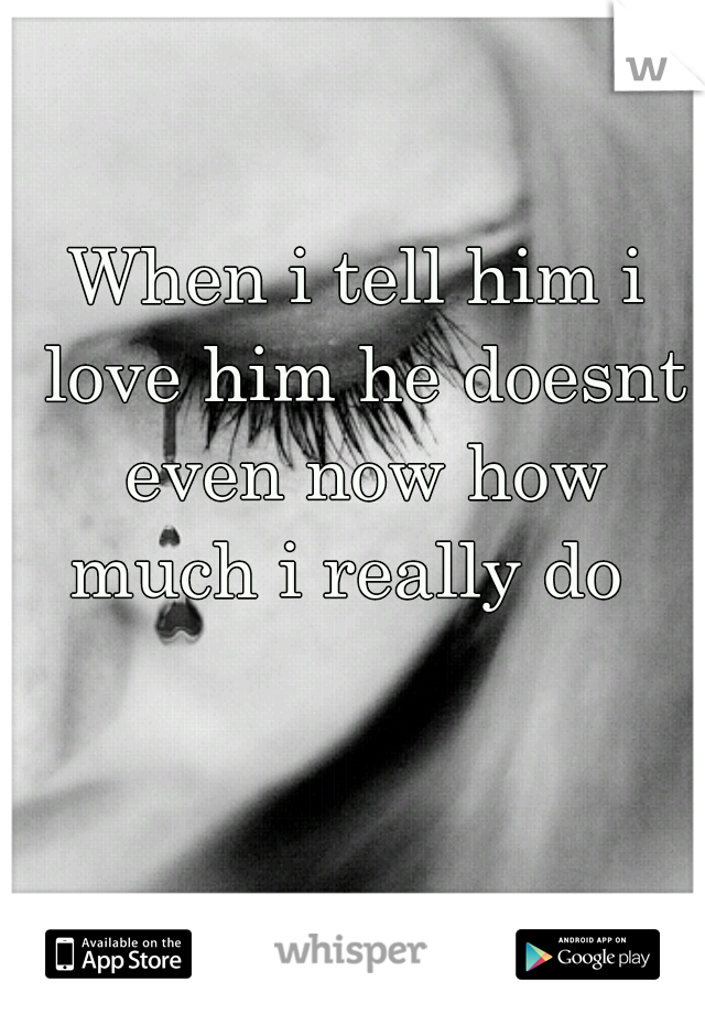 When i tell him i love him he doesnt even now how much i really do