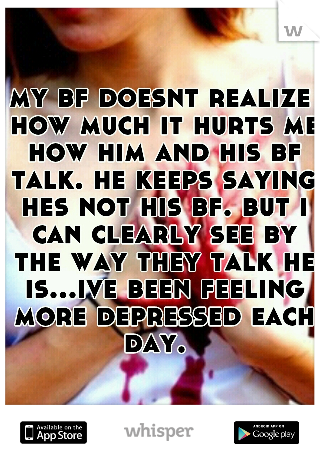 my bf doesnt realize how much it hurts me how him and his bf talk. he keeps saying hes not his bf. but i can clearly see by the way they talk he is...ive been feeling more depressed each day.