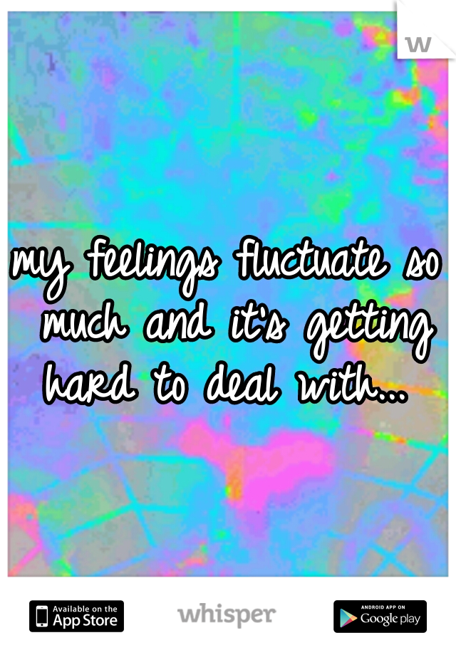 my feelings fluctuate so much and it's getting hard to deal with...