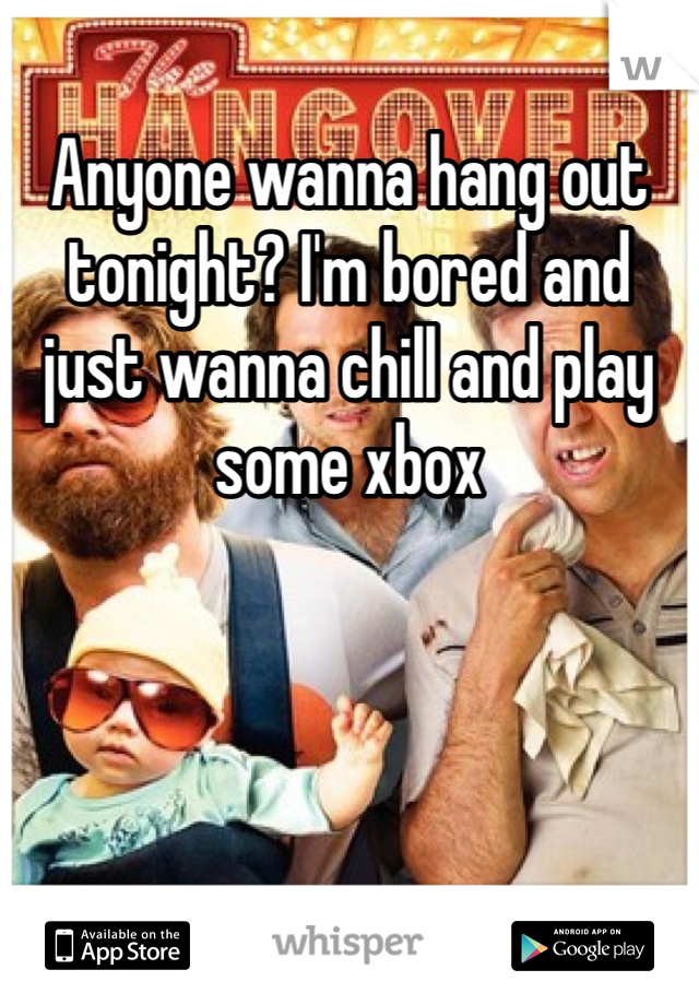Anyone wanna hang out tonight? I'm bored and just wanna chill and play some xbox