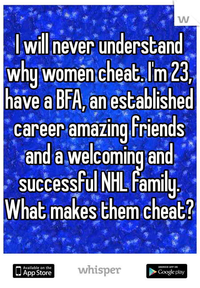 I will never understand why women cheat. I'm 23, have a BFA, an established career amazing friends and a welcoming and successful NHL family. What makes them cheat?