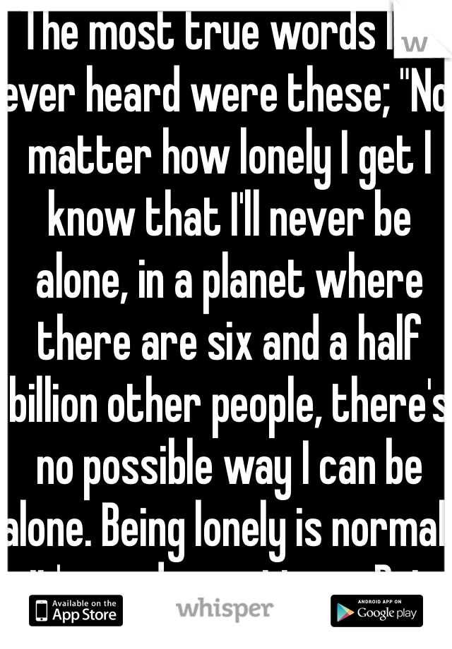 "The most true words I've ever heard were these; ""No matter how lonely I get I know that I'll never be alone, in a planet where there are six and a half billion other people, there's no possible way I can be alone. Being lonely is normal, it's good sometimes. But know this, you'll never be alone in this world."""