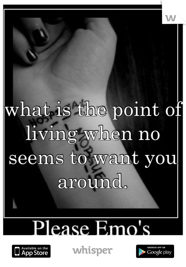 what is the point of living when no seems to want you around.