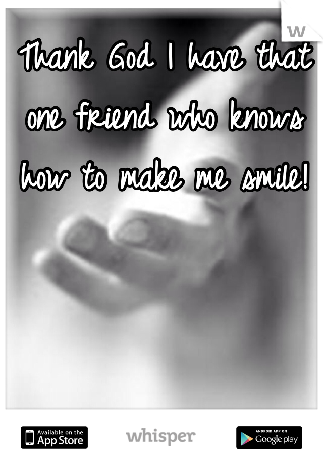 Thank God I have that one friend who knows how to make me smile!