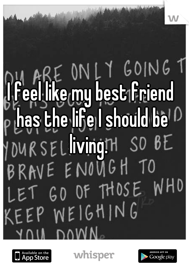 I feel like my best friend has the life I should be living.