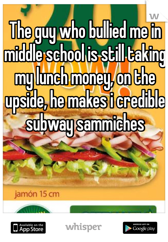 The guy who bullied me in middle school is still taking my lunch money, on the upside, he makes i credible subway sammiches