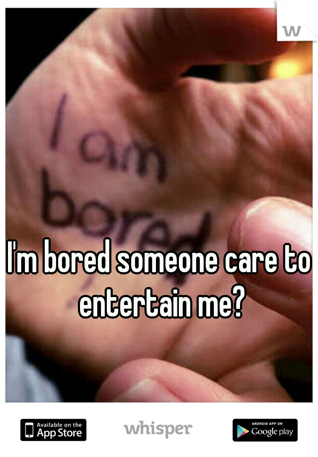 I'm bored someone care to entertain me?
