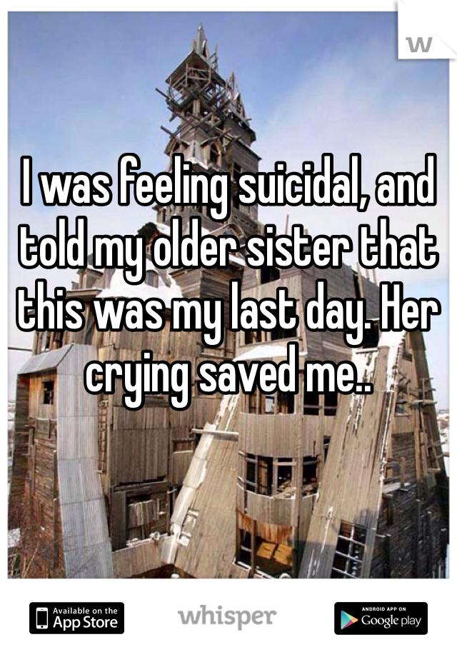 I was feeling suicidal, and told my older sister that this was my last day. Her crying saved me..