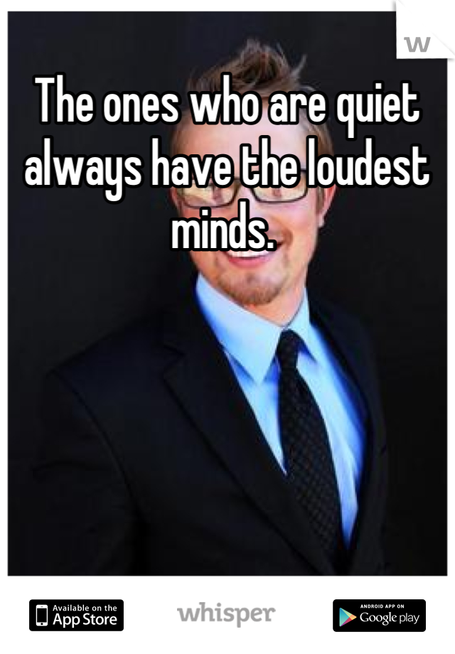 The ones who are quiet always have the loudest minds.