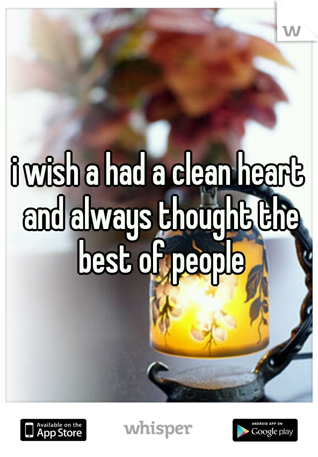 i wish a had a clean heart and always thought the best of people
