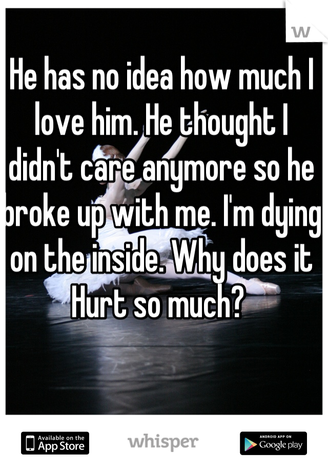 He has no idea how much I love him. He thought I didn't care anymore so he broke up with me. I'm dying on the inside. Why does it Hurt so much?