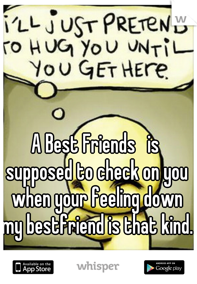 A Best Friends   is supposed to check on you when your feeling down my bestfriend is that kind.
