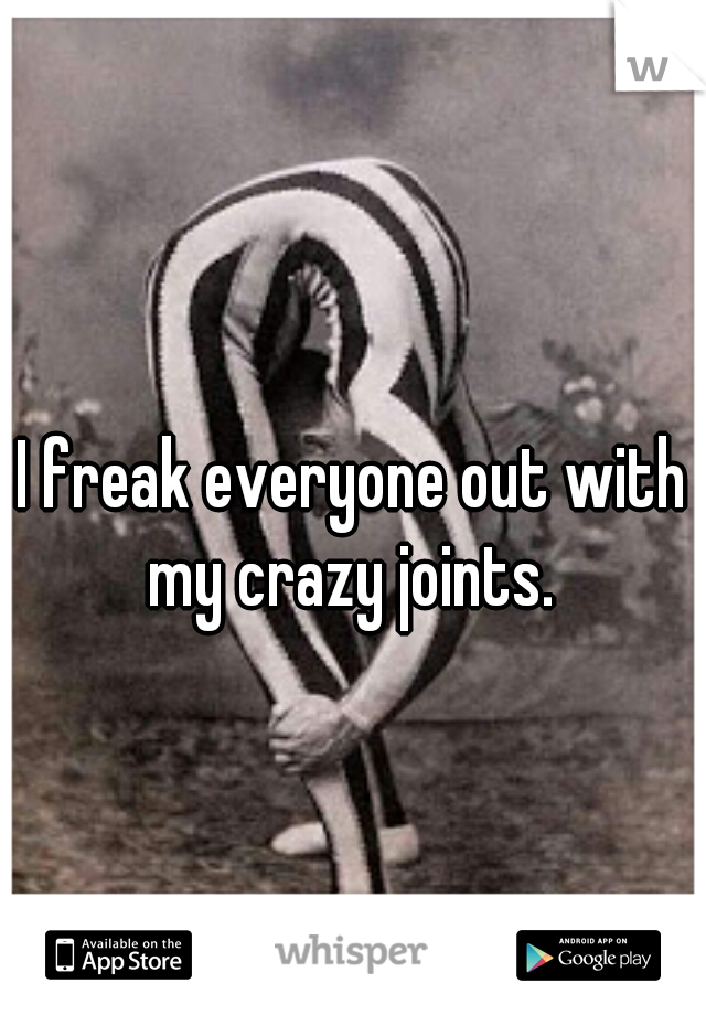 I freak everyone out with my crazy joints.