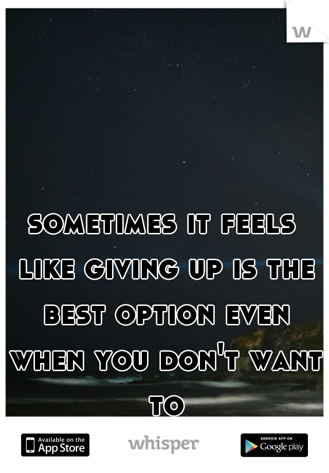sometimes it feels like giving up is the best option even when you don't want to