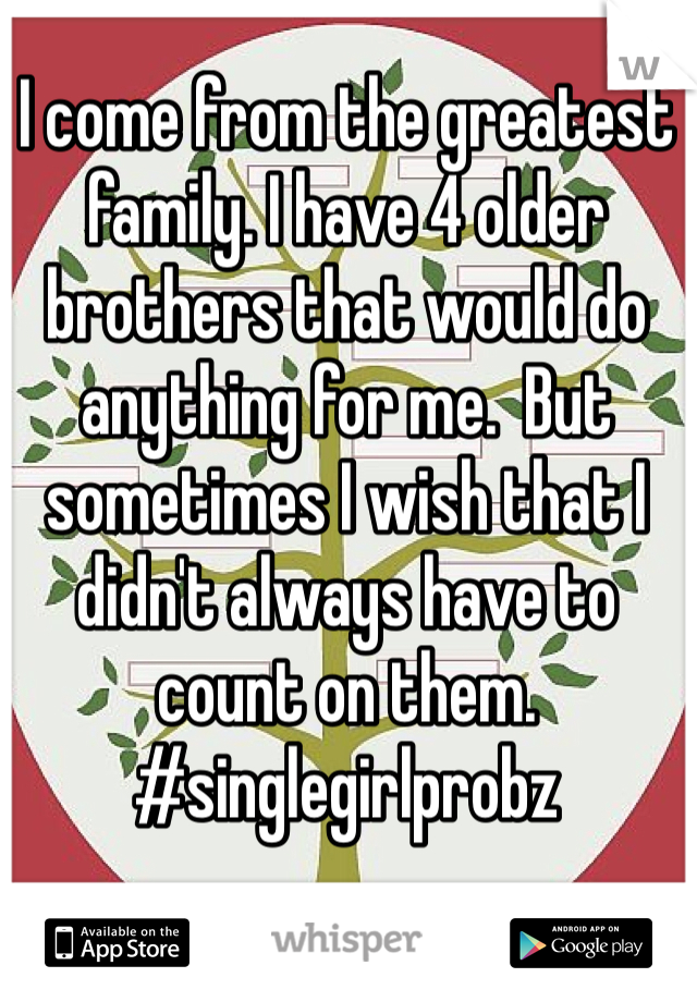 I come from the greatest family. I have 4 older brothers that would do anything for me.  But sometimes I wish that I didn't always have to count on them. #singlegirlprobz