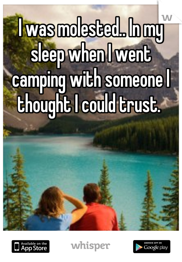I was molested.. In my sleep when I went camping with someone I thought I could trust.