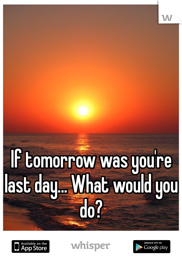 If tomorrow was you're last day... What would you do?