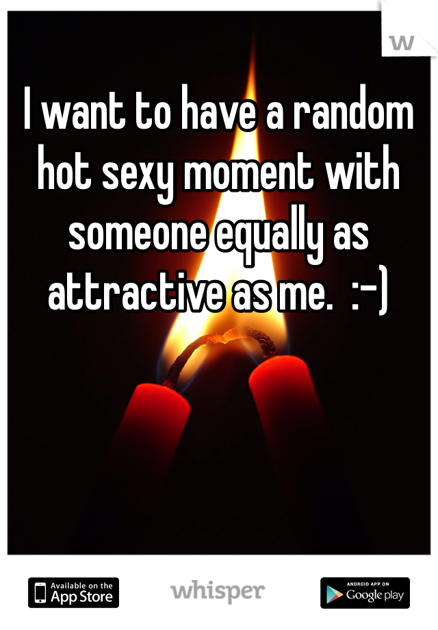 I want to have a random hot sexy moment with someone equally as attractive as me.  :-)