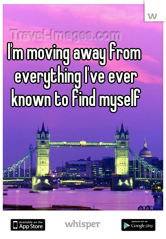 I'm moving away from everything I've ever known to find myself