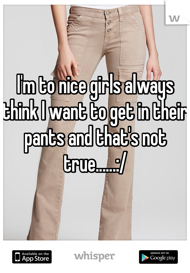 I'm to nice girls always think I want to get in their pants and that's not true......:/