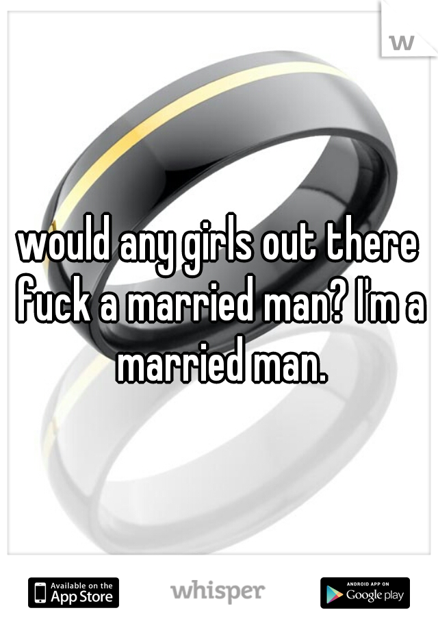 would any girls out there fuck a married man? I'm a married man.