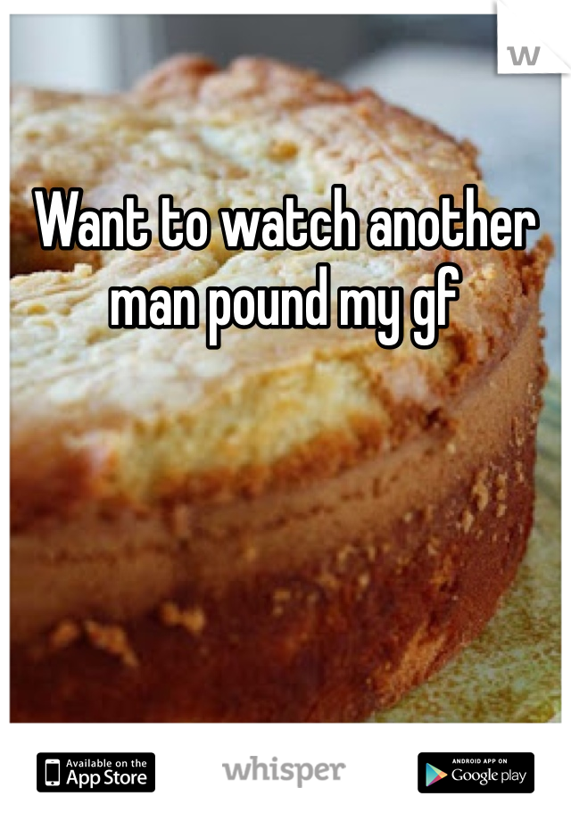 Want to watch another man pound my gf