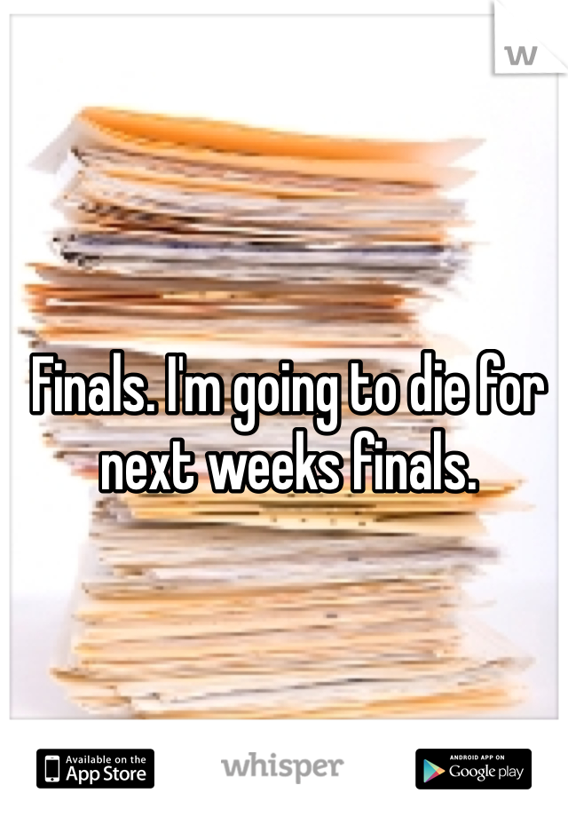 Finals. I'm going to die for next weeks finals.