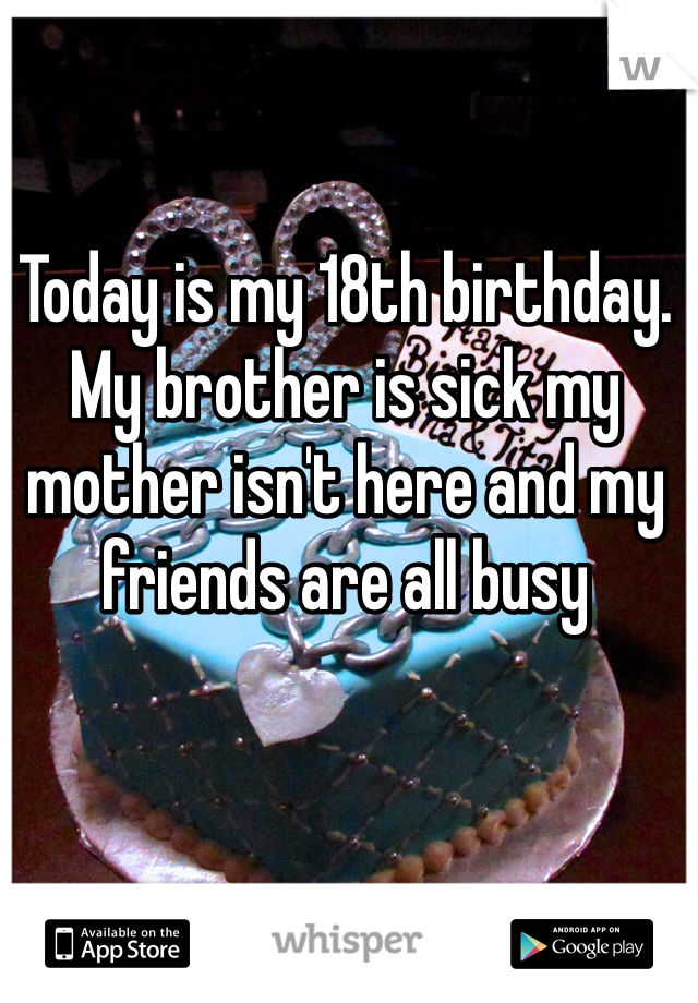 Today is my 18th birthday. My brother is sick my mother isn't here and my friends are all busy